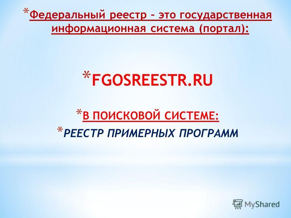 * Федеральный реестр – это государственная информационная система (портал): * FGOSREESTR.RU * В ПОИСКОВОЙ СИСТЕМЕ: * РЕЕСТР ПРИМЕРНЫХ ПРОГРАММ