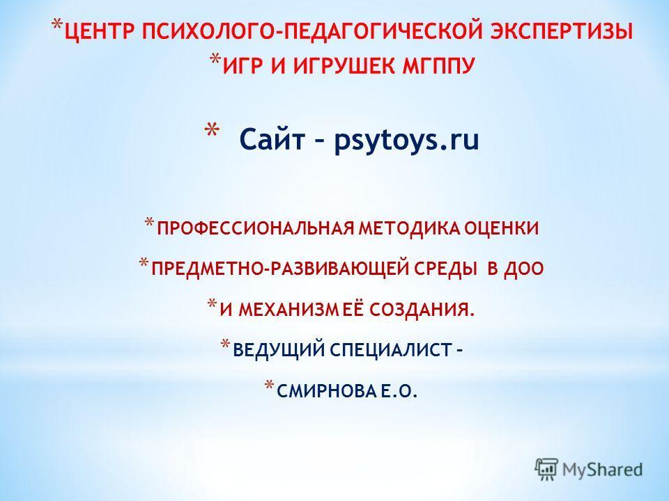 * ЦЕНТР ПСИХОЛОГО-ПЕДАГОГИЧЕСКОЙ ЭКСПЕРТИЗЫ * ИГР И ИГРУШЕК МГППУ * Сайт – psytoys.ru * ПРОФЕССИОНАЛЬНАЯ МЕТОДИКА ОЦЕНКИ * ПРЕДМЕТНО-РАЗВИВАЮЩЕЙ СРЕДЫ В ДОО * И МЕХАНИЗМ ЕЁ СОЗДАНИЯ. * ВЕДУЩИЙ СПЕЦИАЛИСТ – * СМИРНОВА Е.О.