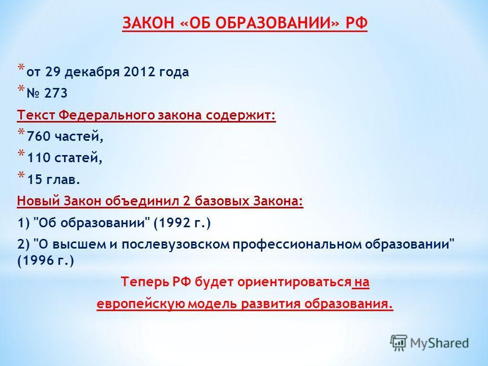 ЗАКОН «ОБ ОБРАЗОВАНИИ» РФ * от 29 декабря 2012 года * 273 Текст Федерального закона содержит: * 760 частей, * 110 статей, * 15 глав. Новый Закон объединил 2 базовых Закона: 1)