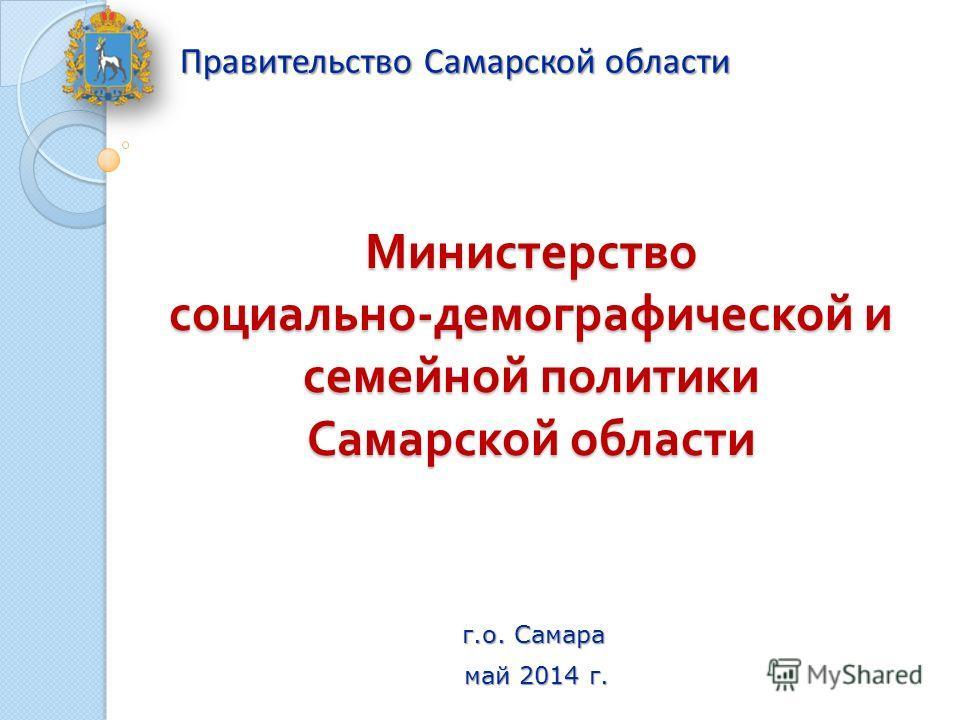 Министерство социально - демографической и семейной политики Самарской области Правительство Самарской области май 2014 г. г.о. Самара