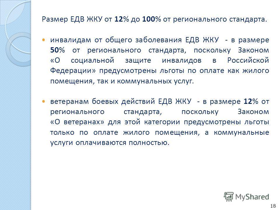 Размер ЕДВ ЖКУ от 12% до 100% от регионального стандарта. инвалидам от общего заболевания ЕДВ ЖКУ - в размере 50% от регионального стандарта, поскольку Законом «О социальной защите инвалидов в Российской Федерации» предусмотрены льготы по оплате как