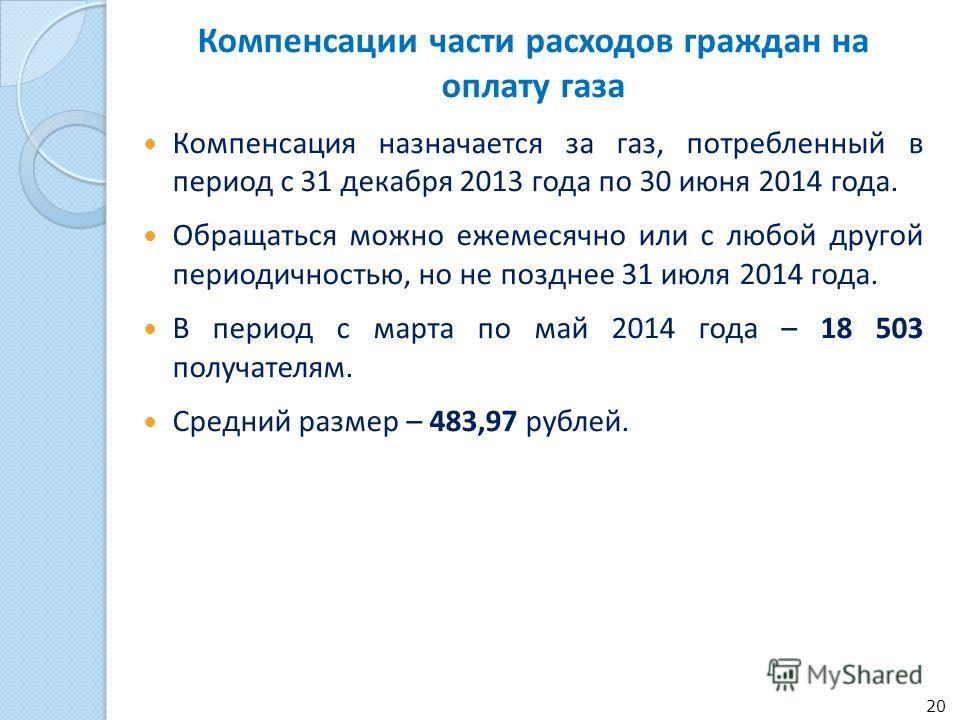 Компенсации части расходов граждан на оплату газа Компенсация назначается за газ, потребленный в период с 31 декабря 2013 года по 30 июня 2014 года. Обращаться можно ежемесячно или с любой другой периодичностью, но не позднее 31 июля 2014 года. В пер