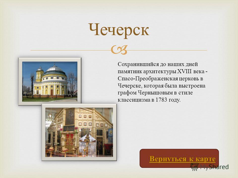 Чечерск Сохранившийся до наших дней памятник архитектуры XVIII века - Спасо - Преображенская церковь в Чечерске, которая была выстроена графом Чернышовым в стиле классицизма в 1783 году.