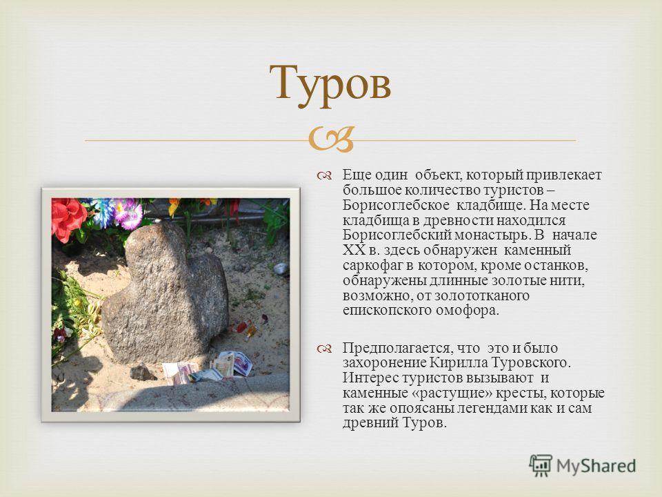 Еще один объект, который привлекает большое количество туристов – Борисоглебское кладбище. На месте кладбища в древности находился Борисоглебский монастырь. В начале XX в. здесь обнаружен каменный саркофаг в котором, кроме останков, обнаружены длинны