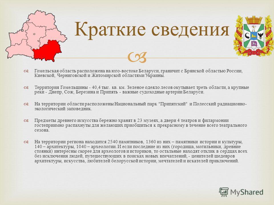 Гомельская область расположена на юго - востоке Беларуси, граничит с Брянской областью России, Киевской, Черниговской и Житомирской областями Украины. Территория Гомельщины - 40,4 тыс. кв. км. Зеленое одеяло лесов окутывает треть области, а крупные р