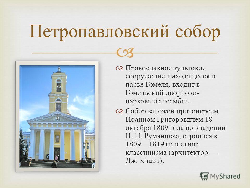 Православное культовое сооружение, находящееся в парке Гомеля, входит в Гомельский дворцово - парковый ансамбль. Собор заложен протоиереем Иоанном Григоровичем 18 октября 1809 года во владении Н. П. Румянцева, строился в 18091819 гг. в стиле классици