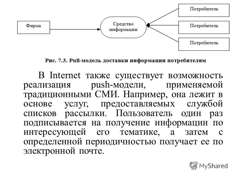 В Internet также существует возможность реализация push-модели, применяемой традиционными СМИ. Например, она лежит в основе услуг, предоставляемых службой списков рассылки. Пользователь один раз подписывается на получение информации по интересующей е