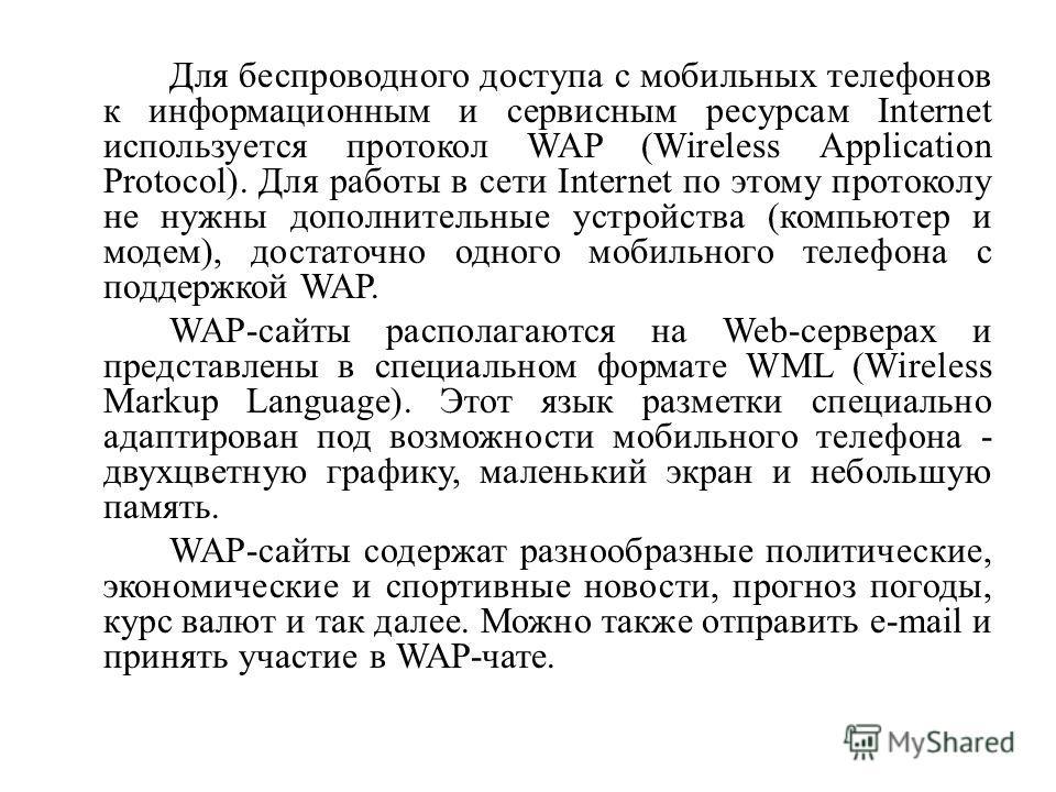 Для беспроводного доступа с мобильных телефонов к информационным и сервисным ресурсам Internet используется протокол WAP (Wireless Application Protocol). Для работы в сети Internet по этому протоколу не нужны дополнительные устройства (компьютер и мо