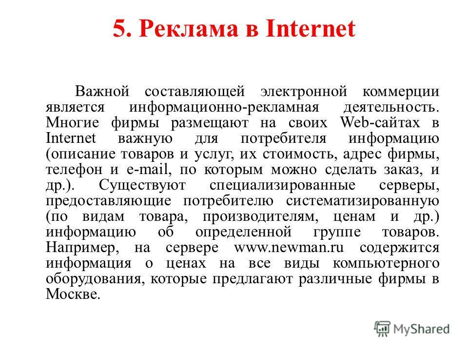 5. Реклама в Internet Важной составляющей электронной коммерции является информационно-рекламная деятельность. Многие фирмы размещают на своих Web-сайтах в Internet важную для потребителя информацию (описание товаров и услуг, их стоимость, адрес фирм