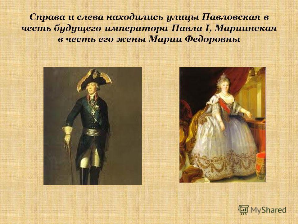 Справа и слева находились улицы Павловская в честь будущего императора Павла I, Мариинская в честь его жены Марии Федоровны