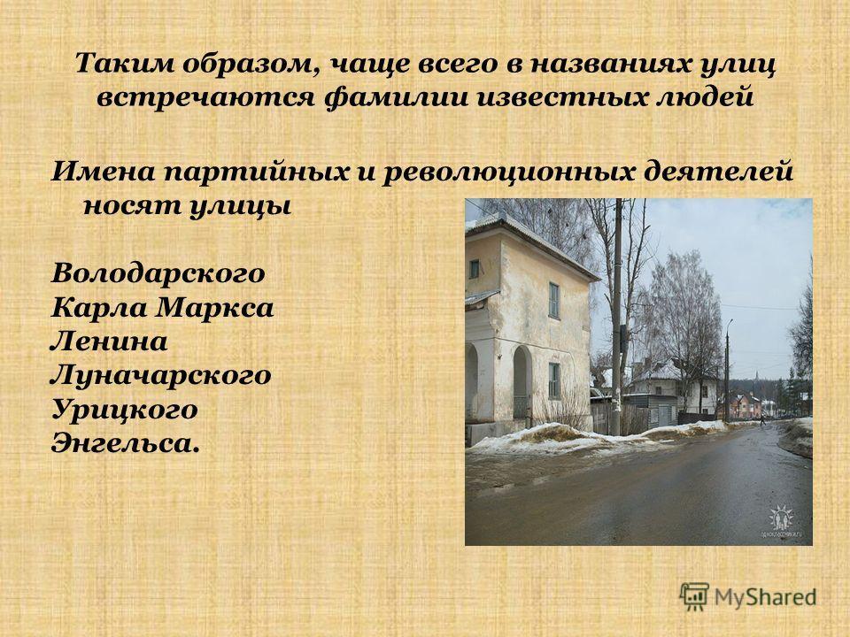 Таким образом, чаще всего в названиях улиц встречаются фамилии известных людей Имена партийных и революционных деятелей носят улицы Володарского Карла Маркса Ленина Луначарского Урицкого Энгельса.