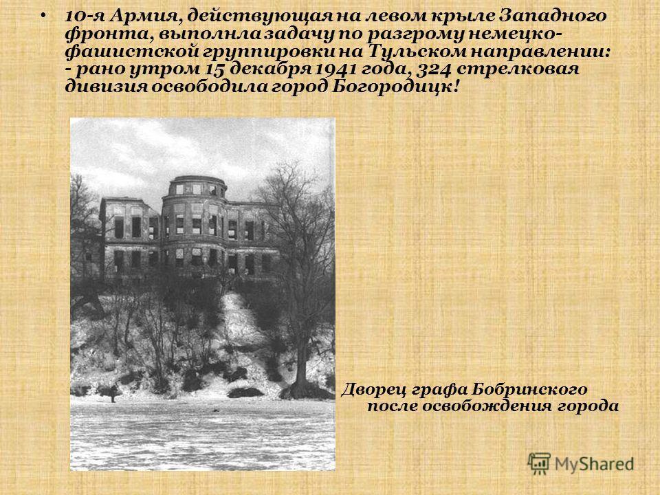 10-я Армия, действующая на левом крыле Западного фронта, выполнла задачу по разгрому немецко- фашистской группировки на Тульском направлении: - рано утром 15 декабря 1941 года, 324 стрелковая дивизия освободила город Богородицк! Дворец графа Бобринск