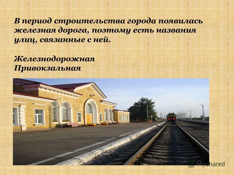 В период строительства города появилась железная дорога, поэтому есть названия улиц, связанные с ней. Железнодорожная Привокзальная