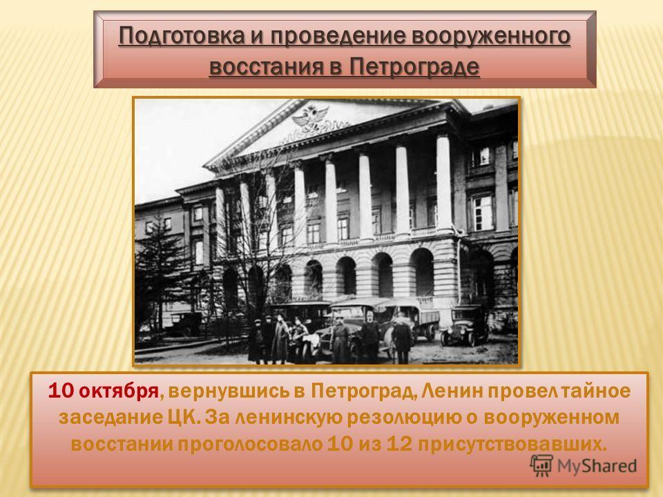 Подготовка и проведение вооруженного восстания в Петрограде 10 октября, вернувшись в Петроград, Ленин провел тайное заседание ЦК. За ленинскую резолюцию о вооруженном восстании проголосовало 10 из 12 присутствовавших.