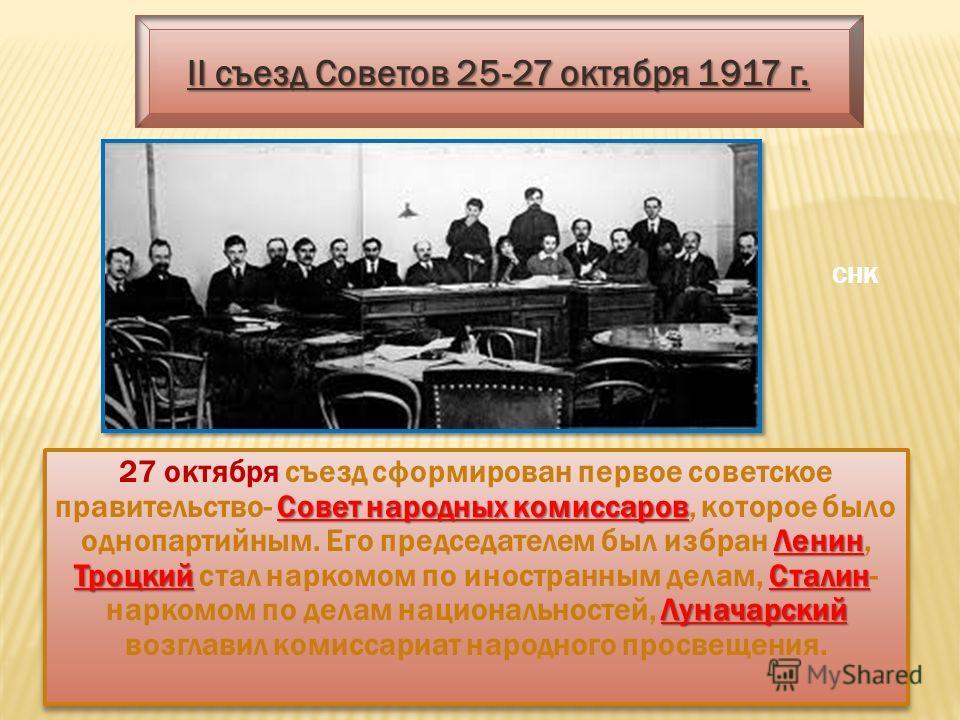Совет народных комиссаров Ленин Троцкий Сталин Луначарский 27 октября съезд сформирован первое советское правительство- Совет народных комиссаров, которое было однопартийным. Его председателем был избран Ленин, Троцкий стал наркомом по иностранным де