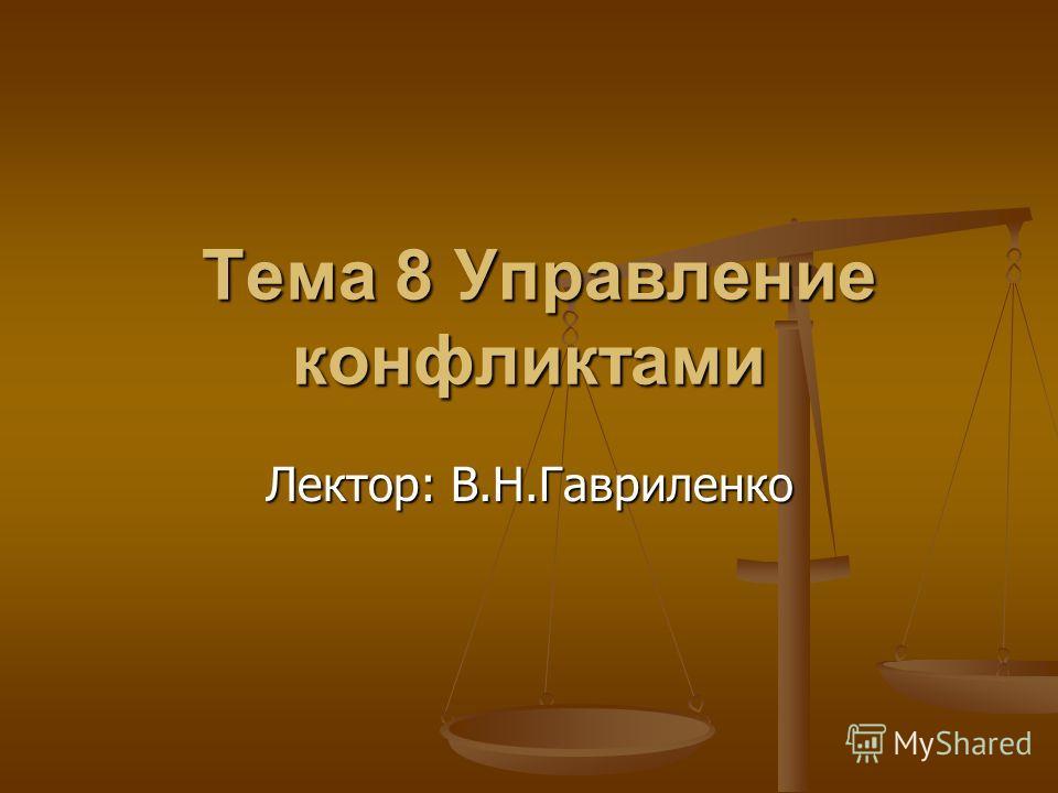 Тема 8 Управление конфликтами Тема 8 Управление конфликтами Лектор: В.Н.Гавриленко