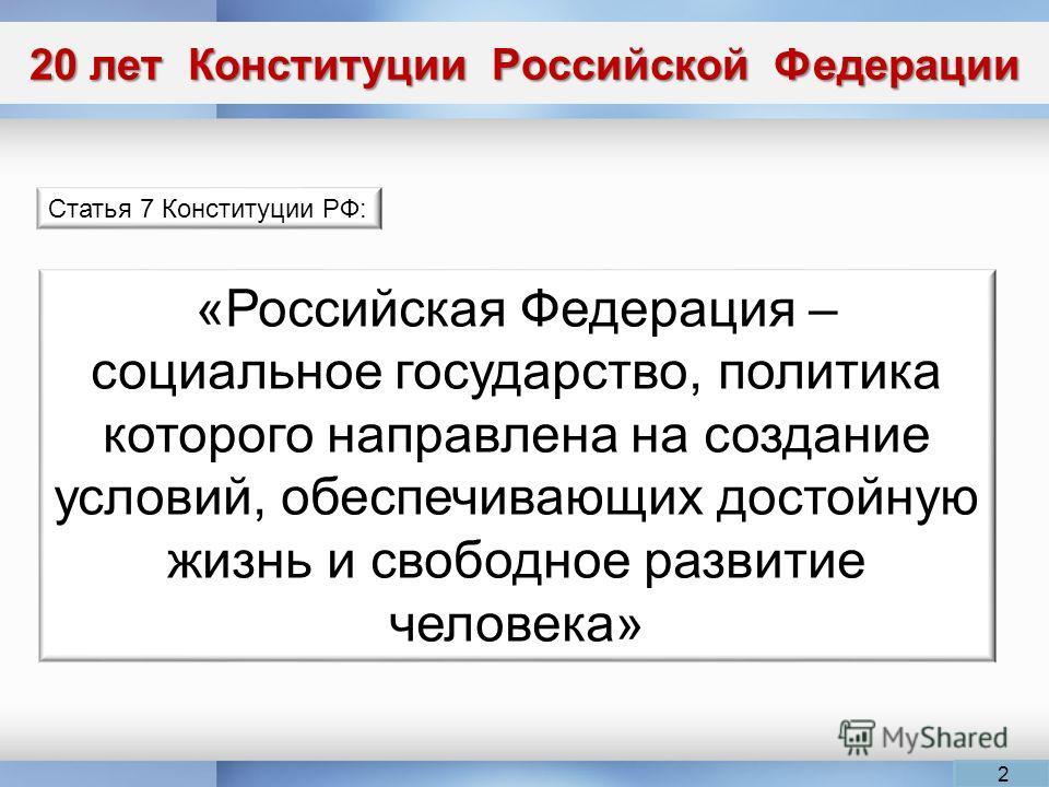20 лет Конституции Российской Федерации Статья 7 Конституции РФ: «Российская Федерация – социальное государство, политика которого направлена на создание условий, обеспечивающих достойную жизнь и свободное развитие человека» 2