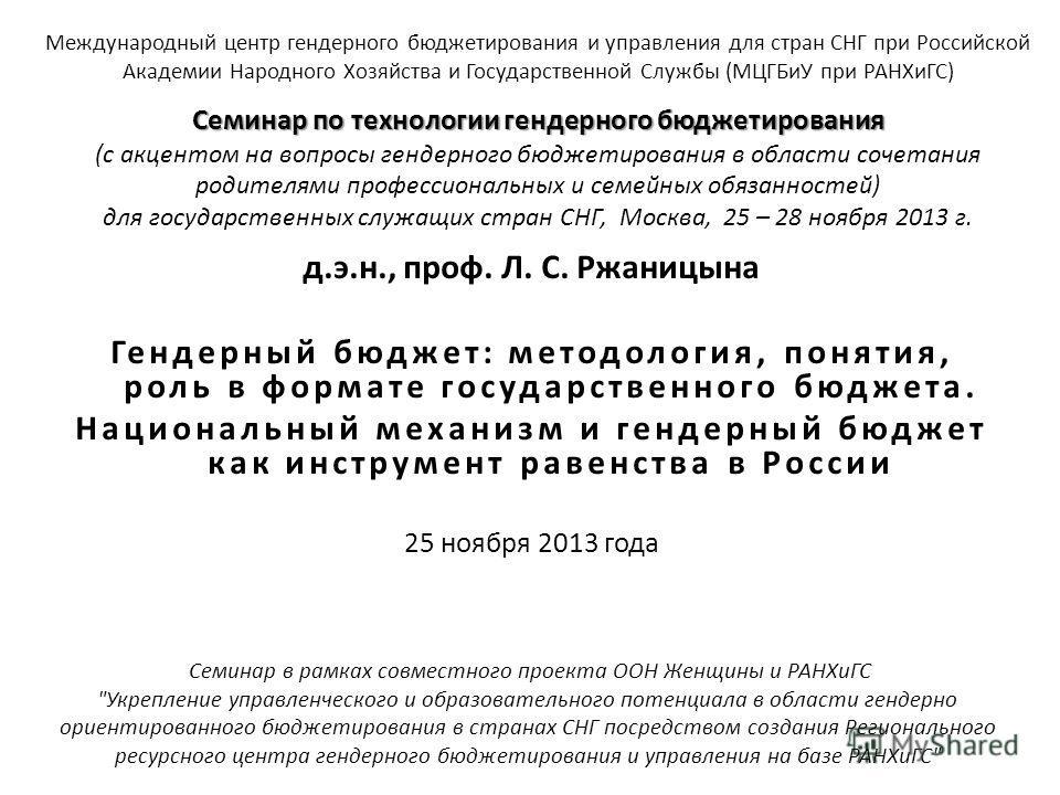 д.э.н., проф. Л. С. Ржаницына Гендерный бюджет: методология, понятия, роль в формате государственного бюджета. Национальный механизм и гендерный бюджет как инструмент равенства в России 25 ноября 2013 года Международный центр гендерного бюджетировани