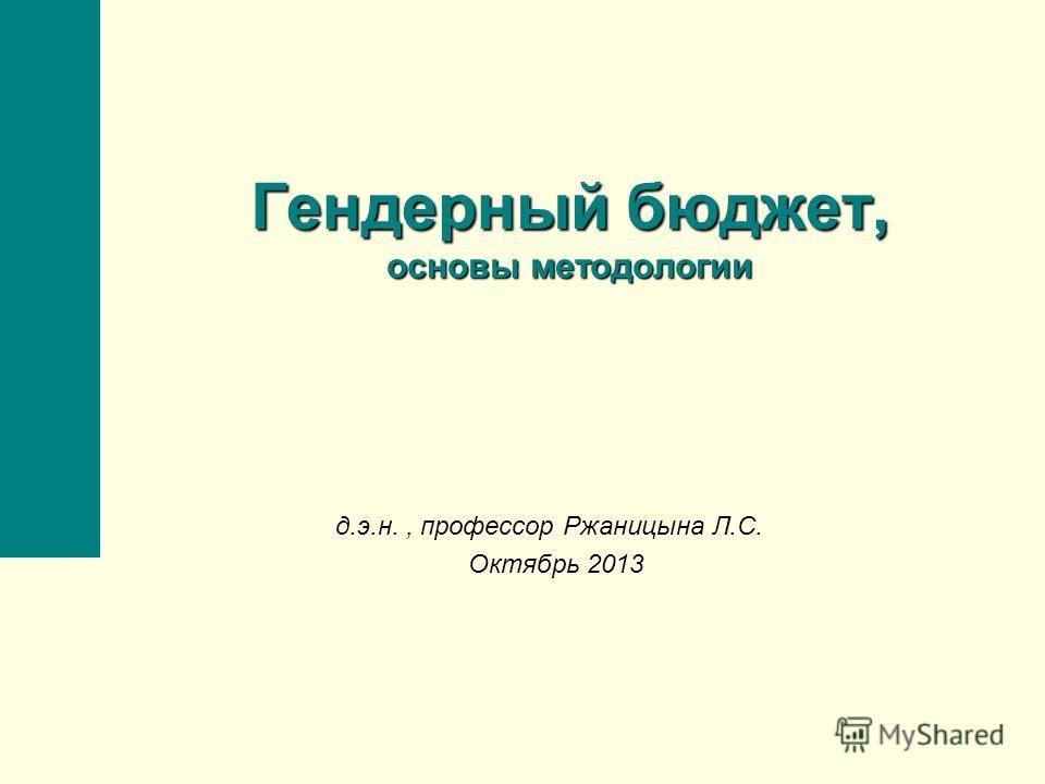 Гендерный бюджет, основы методологии д.э.н., профессор Ржаницына Л.С. Октябрь 2013