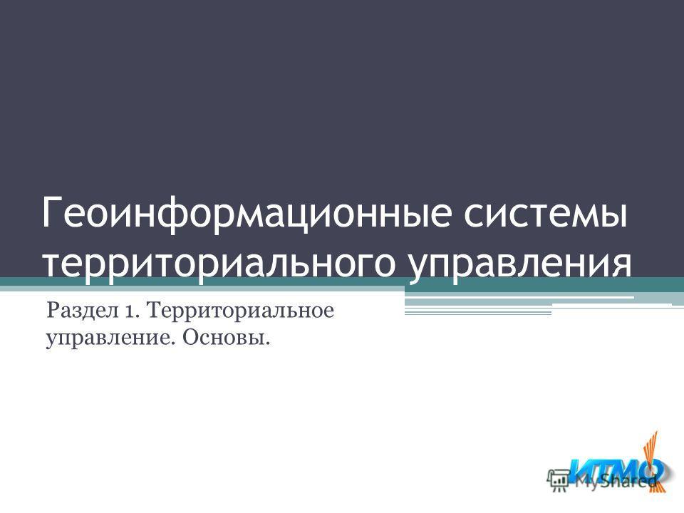 Геоинформационные системы территориального управления Раздел 1. Территориальное управление. Основы.
