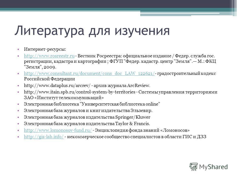 Литература для изучения Интернет-ресурсы: http://www.rosreestr.ru - Вестник Росреестра: официальное издание / Федер. служба гос. регистрации, кадастра и картографии ; ФГУП