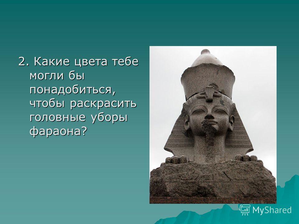 2. Какие цвета тебе могли бы понадобиться, чтобы раскрасить головные уборы фараона?