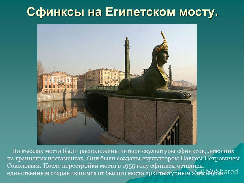 Сфинксы на Египетском мосту. На въездах моста были расположены четыре скульптуры сфинксов, лежащих на гранитных постаментах. Они были созданы скульптором Павлом Петровичем Соколовым. После перестройки моста в 1955 году сфинксы остались единственным с