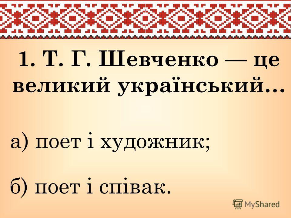1. Т. Г. Шевченко це великий український… а) поет і художник; б) поет і співак.