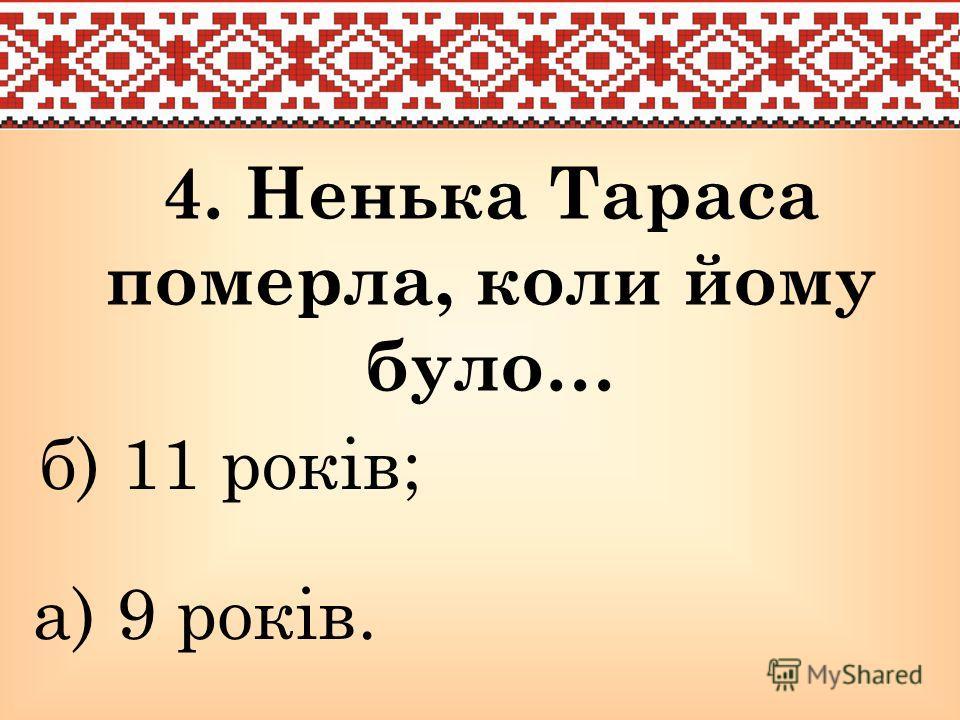 4. Ненька Тараса померла, коли кому было… а) 9 років. б) 11 років;
