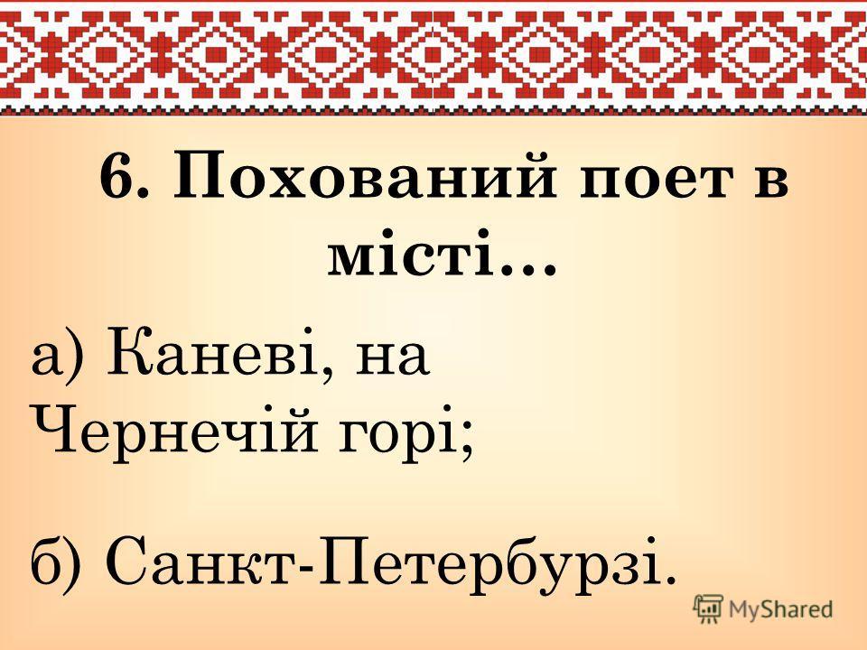 6. Похований поет в місті… а) Каневі, на Чернечій горі; б) Санкт-Петербурзі.