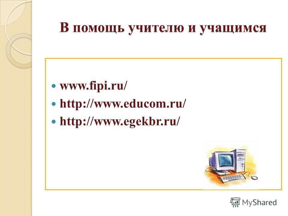 В помощь учителю и учащимся www.fipi.ru/ http://www.educom.ru/ http://www.egekbr.ru/