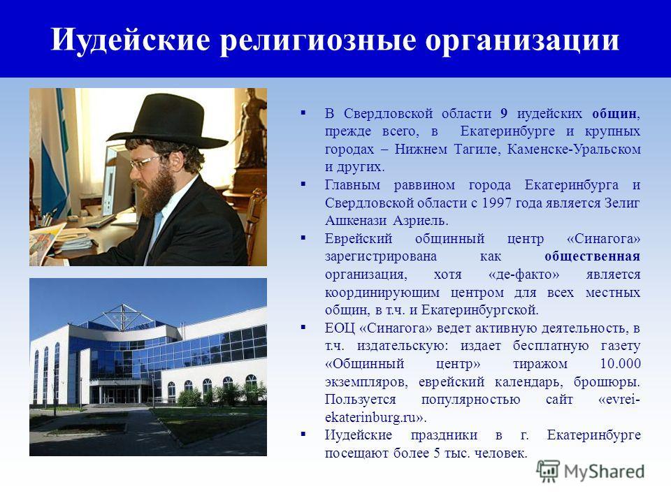 Иудейские религиозные организации В Свердловской области 9 иудейских общин, прежде всего, в Екатеринбурге и крупных городах – Нижнем Тагиле, Каменске-Уральском и других. Главным раввином города Екатеринбурга и Свердловской области с 1997 года являетс