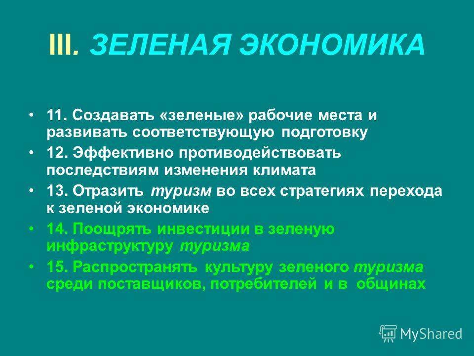 III. ЗЕЛЕНАЯ ЭКОНОМИКА 11. Создавать «зеленые» рабочие места и развивать соответствующую подготовку 12. Эффективно противодействовать последствиям изменения климата 13. Отразить туризм во всех стратегиях перехода к зеленой экономике 14. Поощрять инве