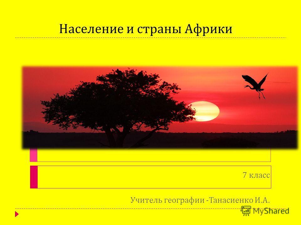 Население и страны Африки 7 класс Учитель географии - Танасиенко И. А.