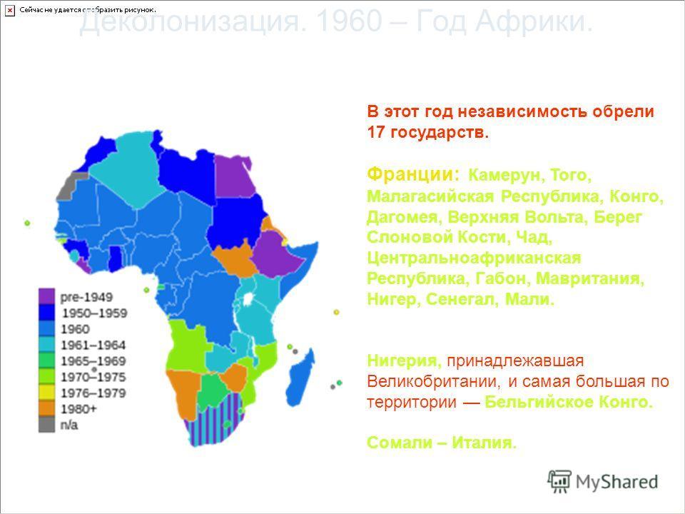 Деколонизация. 1960 – Год Африки. В этот год независимость обрели 17 государств. Франции: Камерун, Того, Малагасийская Республика, Конго, Дагомея, Верхняя Вольта, Берег Слоновой Кости, Чад, Центральноафриканская Республика, Габон, Мавритания, Нигер,