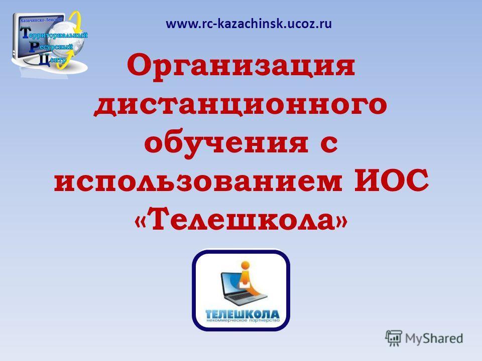 Организация дистанционного обучения с использованием ИОС «Телешкола» www.rc-kazachinsk.ucoz.ru