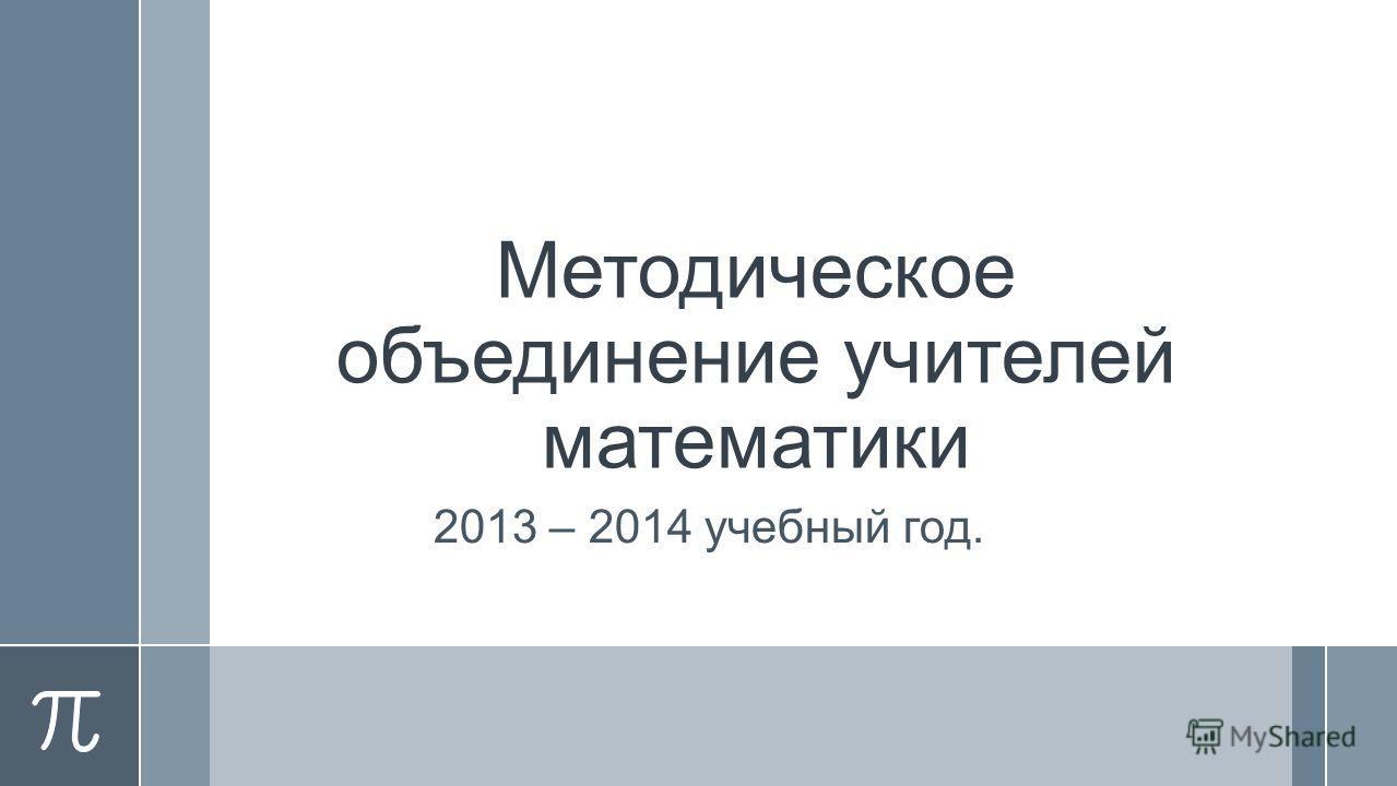 Методическое объединение учителей математики 2013 – 2014 учебный год.