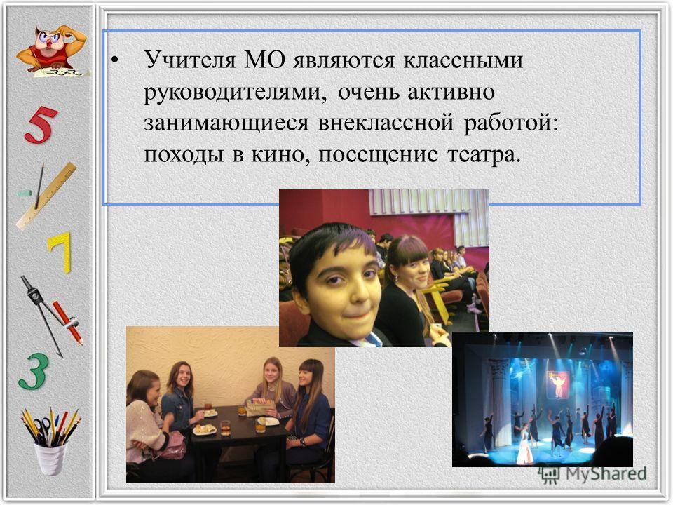 Учителя МО являются классными руководителями, очень активно занимающиеся внеклассной работой: походы в кино, посещение театра.