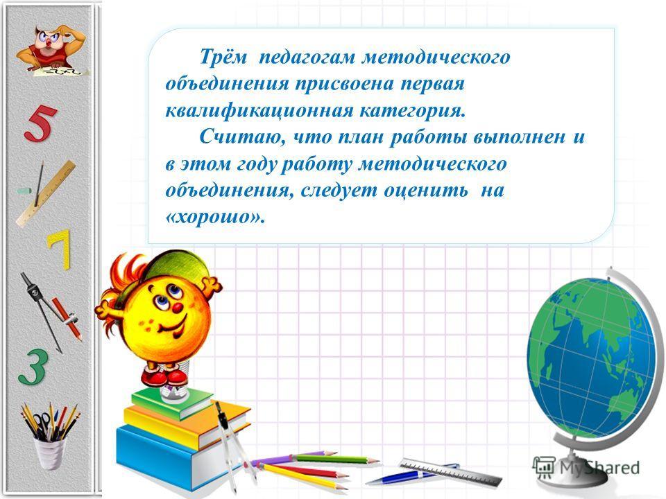 Трём педагогам методического объединения присвоена первая квалификационная категория. Считаю, что план работы выполнен и в этом году работу методического объединения, следует оценить на «хорошо».