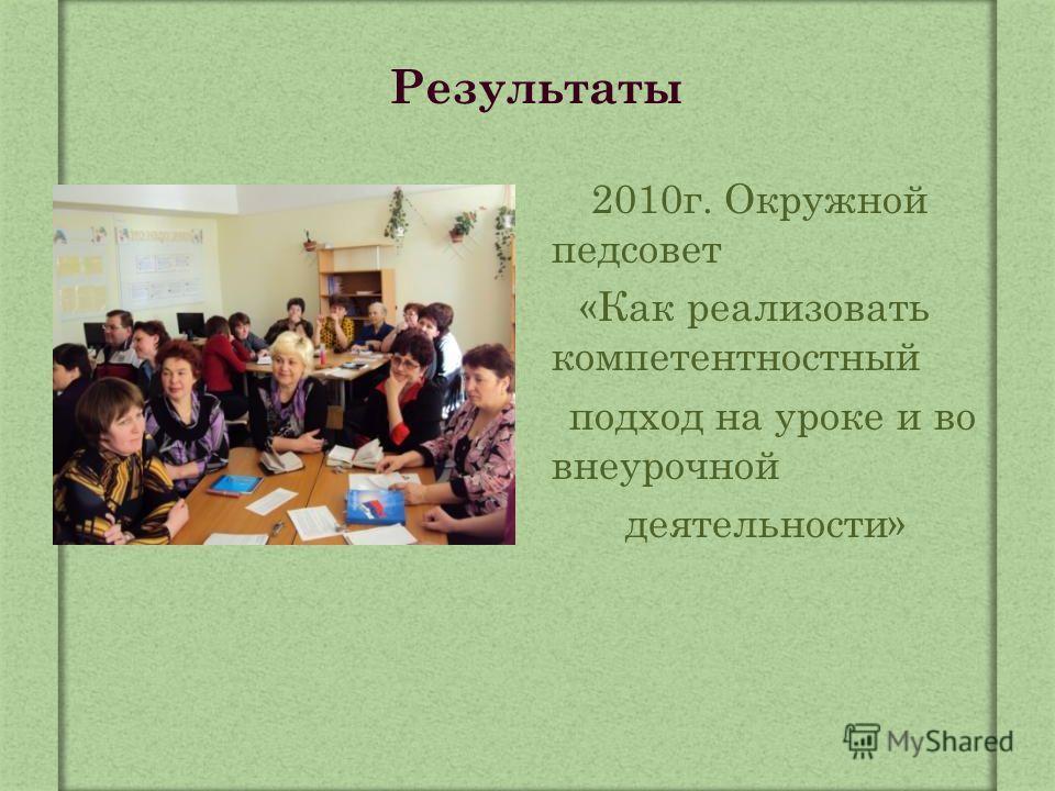 Результаты 2010 г. Окружной педсовет «Как реализовать компетентностный подход на уроке и во внеурочной деятельности»