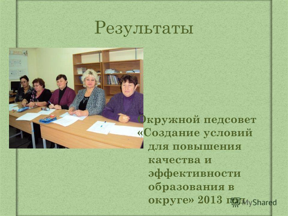 Результаты Окружной педсовет «Создание условий для повышения качества и эффективности образования в округе» 2013 год
