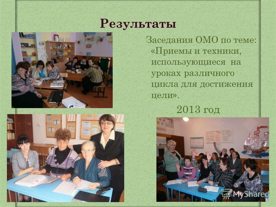 Результаты Заседания ОМО по теме: «Приемы и техники, использующиеся на уроках различного цикла для достижения цели». 2013 год