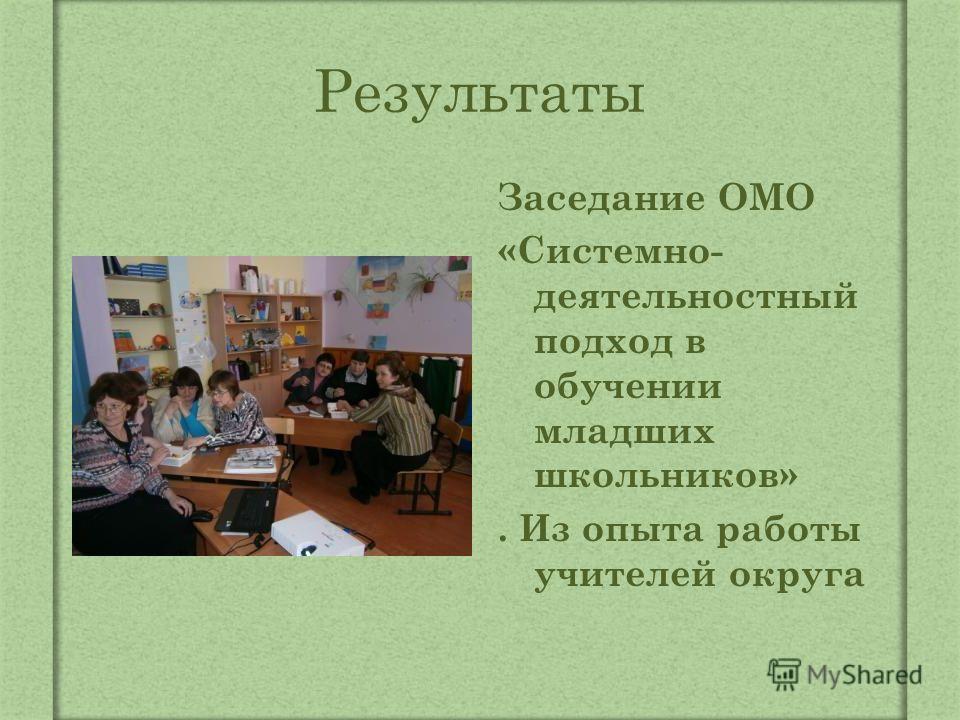 Результаты Заседание ОМО «Системно- деятельностный подход в обучении младших школьников». Из опыта работы учителей округа