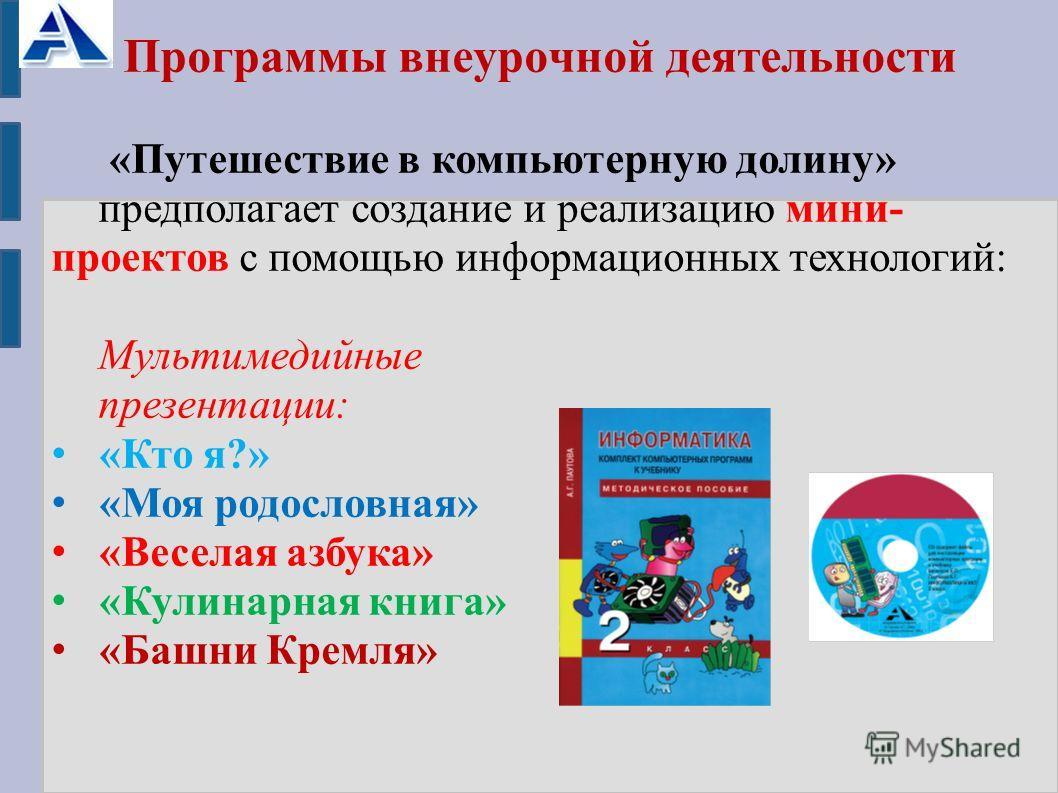 Программы внеурочной деятельности «Путешествие в компьютерную долину» предполагает создание и реализацию мини- проектов с помощью информационных технологий: Мультимедийные презентации: «Кто я?» «Моя родословная» «Веселая азбука» «Кулинарная книга» «Б