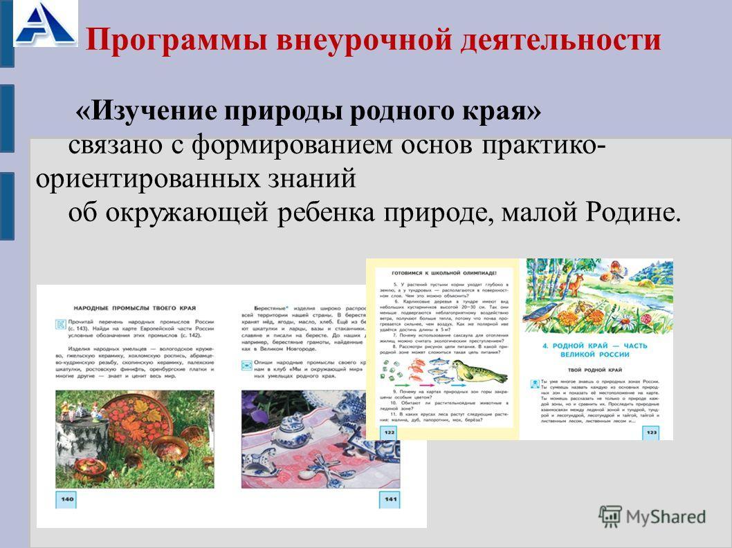 Программы внеурочной деятельности «Изучение природы родного края» связано с формированием основ практико- ориентированных знаний об окружающей ребенка природе, малой Родине.