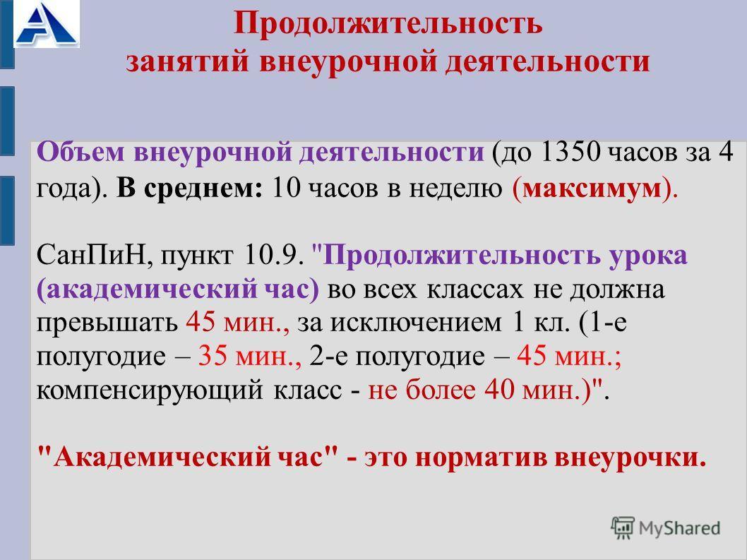 Продолжительность занятий внеурочной деятельности Объем внеурочной деятельности (до 1350 часов за 4 года). В среднем: 10 часов в неделю (максимум). Сан ПиН, пункт 10.9.