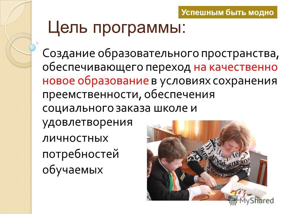 Цель программы: Создание образовательного пространства, обеспечивающего переход на качественно новое образование в условиях сохранения преемственности, обеспечения социального заказа школе и удовлетворения личностных потребностей обучаемых Успешным б