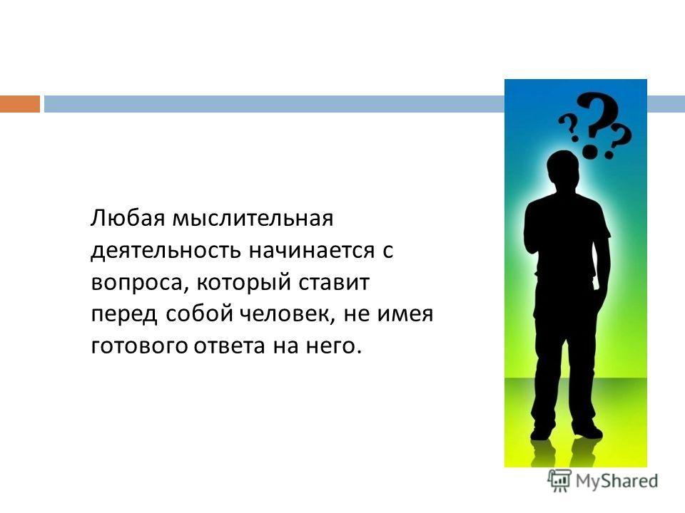 Любая мыслительная деятельность начинается с вопроса, который ставит перед собой человек, не имея готового ответа на него.