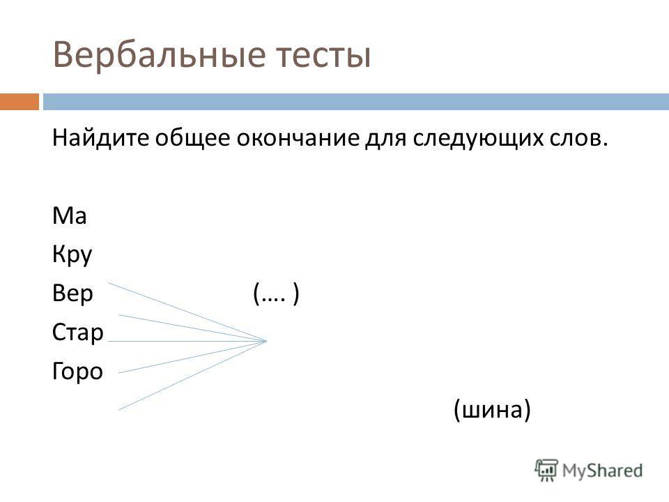 Вербальные тесты Найдите общее окончание для следующих слов. Ма Кру Вер (…. ) Стар Горо ( шина )