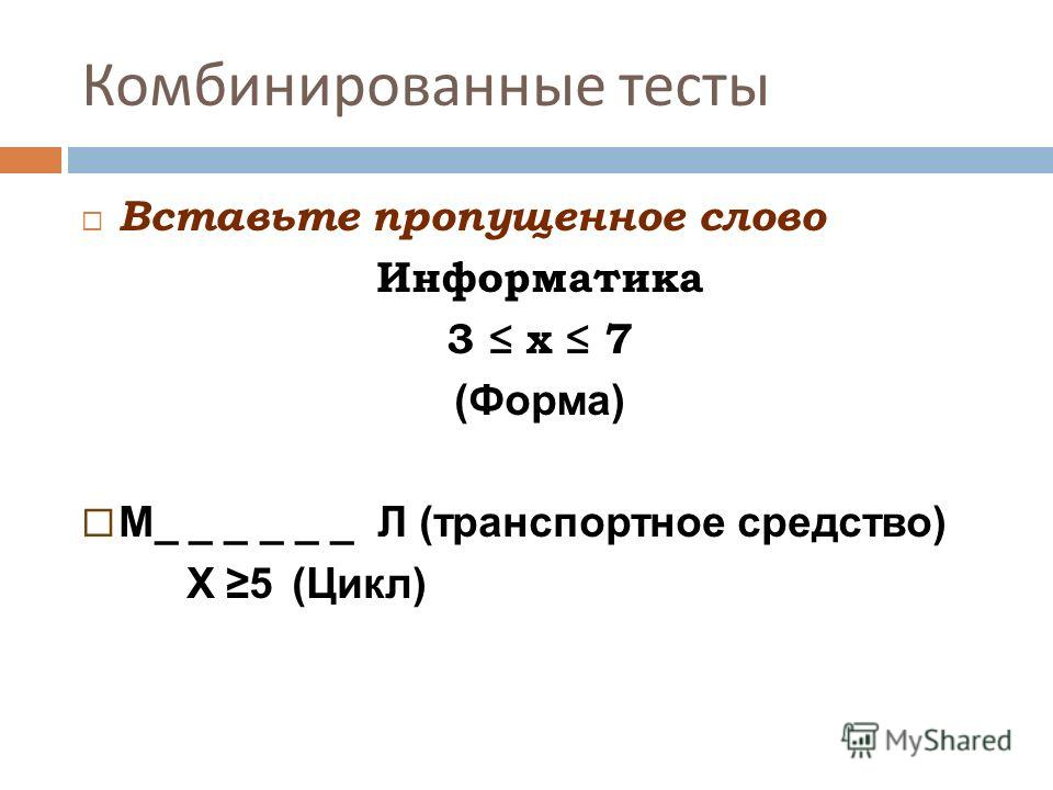 Комбинированные тесты Вставьте пропущенное слово Информатика 3 х 7 (Форма) М_ _ _ _ _ _ Л (транспортное средство) X 5 (Цикл)